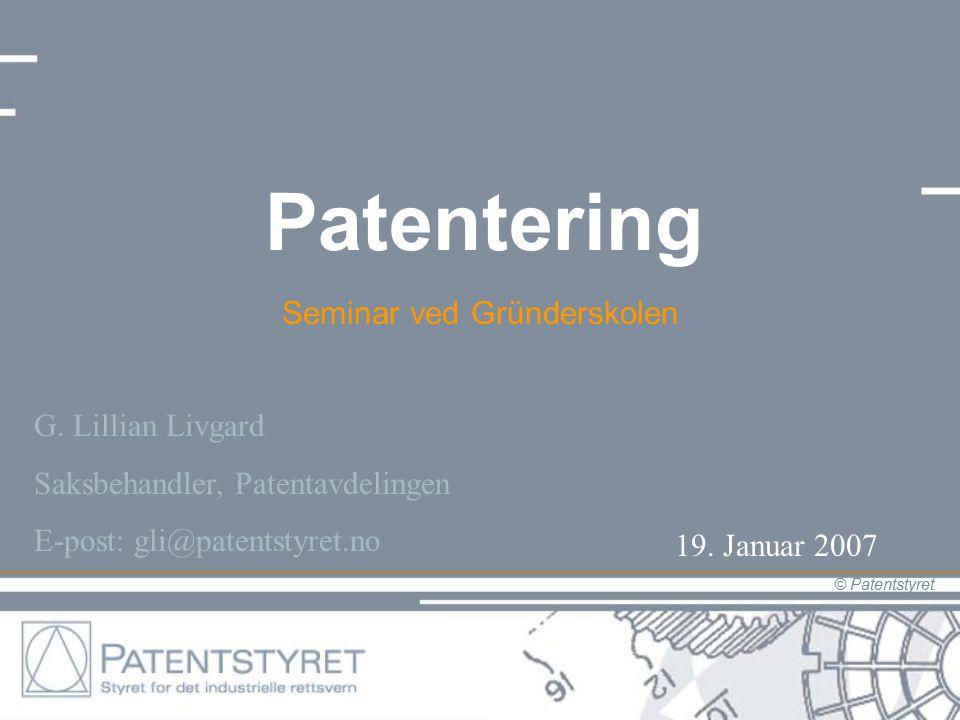 © Patentstyret Patentering Seminar ved Gründerskolen G. Lillian Livgard Saksbehandler, Patentavdelingen E-post: gli@patentstyret.no 19. Januar 2007
