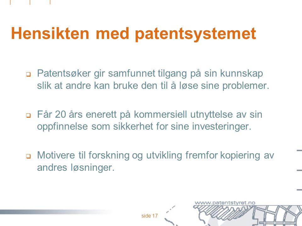 side 17 Hensikten med patentsystemet  Patentsøker gir samfunnet tilgang på sin kunnskap slik at andre kan bruke den til å løse sine problemer.  Får