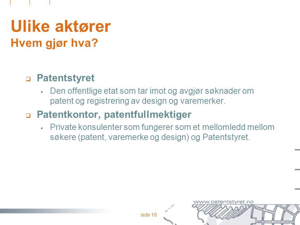 side 18 Ulike aktører Hvem gjør hva?  Patentstyret  Den offentlige etat som tar imot og avgjør søknader om patent og registrering av design og varem