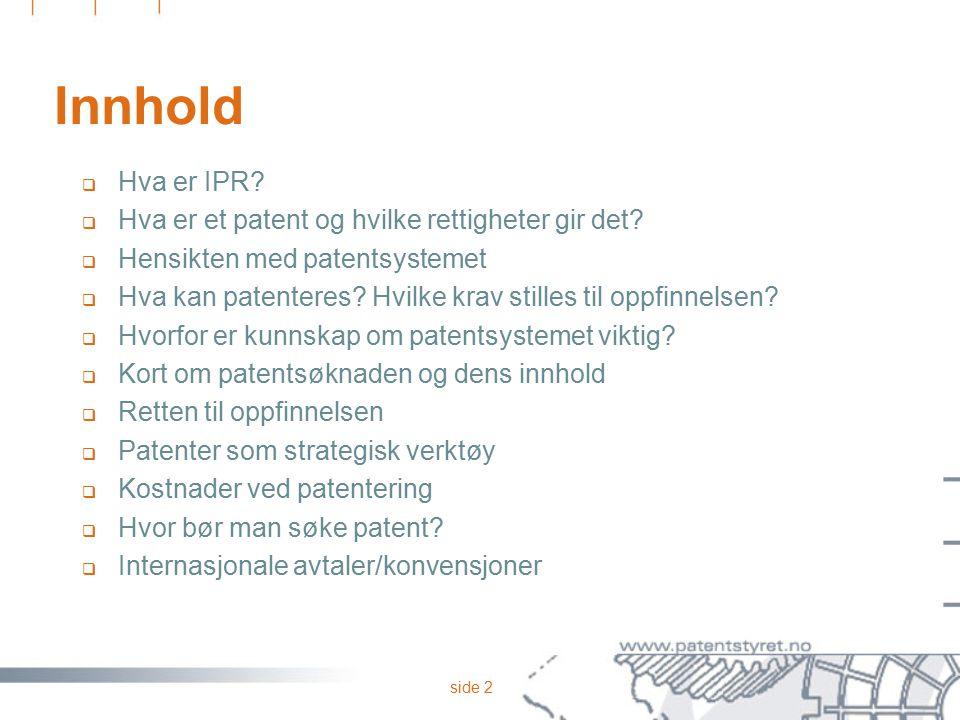 side 2 Innhold  Hva er IPR?  Hva er et patent og hvilke rettigheter gir det?  Hensikten med patentsystemet  Hva kan patenteres? Hvilke krav stille
