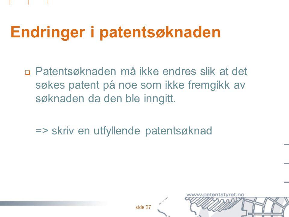 side 27 Endringer i patentsøknaden  Patentsøknaden må ikke endres slik at det søkes patent på noe som ikke fremgikk av søknaden da den ble inngitt. =