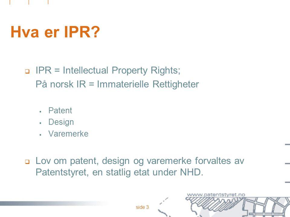 side 3 Hva er IPR?  IPR = Intellectual Property Rights; På norsk IR = Immaterielle Rettigheter  Patent  Design  Varemerke  Lov om patent, design
