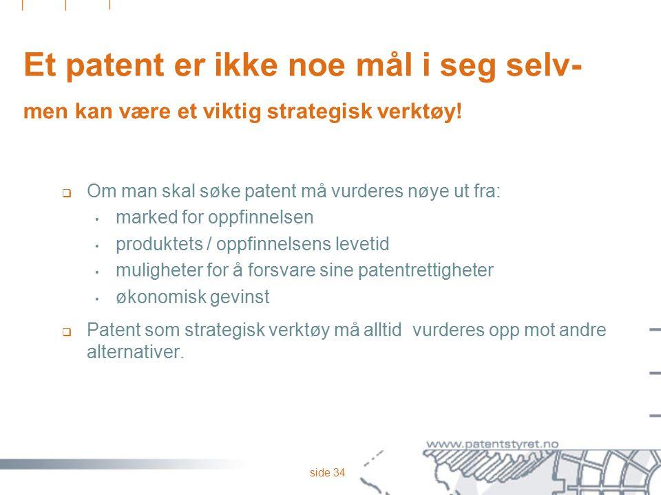 side 34 Et patent er ikke noe mål i seg selv- men kan være et viktig strategisk verktøy!  Om man skal søke patent må vurderes nøye ut fra: marked for