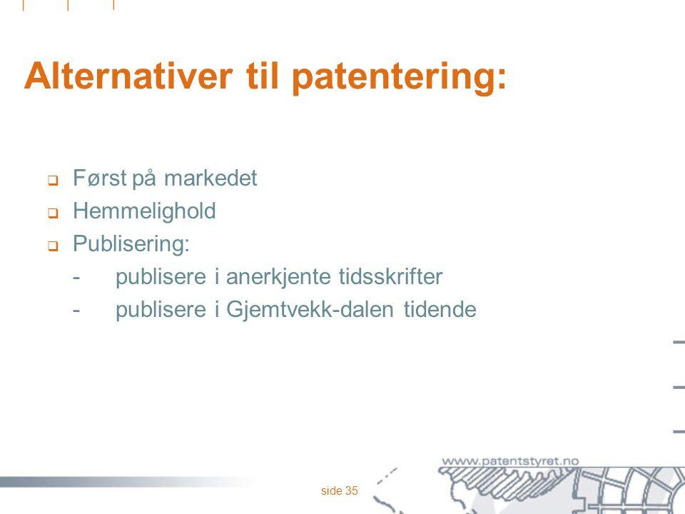 side 35 Alternativer til patentering:  Først på markedet  Hemmelighold  Publisering: -publisere i anerkjente tidsskrifter -publisere i Gjemtvekk-da