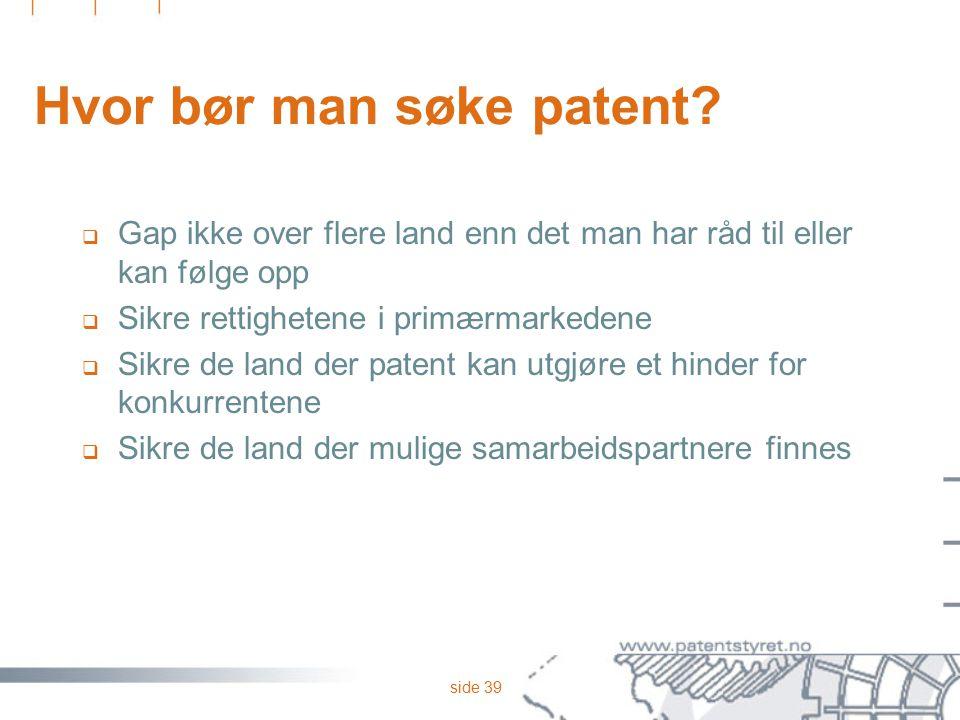 side 39 Hvor bør man søke patent?  Gap ikke over flere land enn det man har råd til eller kan følge opp  Sikre rettighetene i primærmarkedene  Sikr