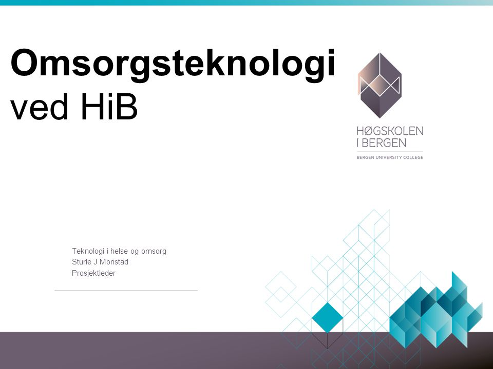 Omsorgsteknologi ved HiB Teknologi i helse og omsorg Sturle J Monstad Prosjektleder