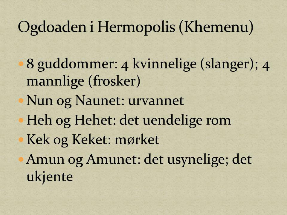 8 guddommer: 4 kvinnelige (slanger); 4 mannlige (frosker) Nun og Naunet: urvannet Heh og Hehet: det uendelige rom Kek og Keket: mørket Amun og Amunet:
