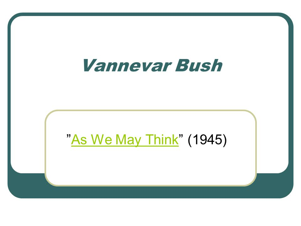 Vannevar Bush As We May Think (1945)As We May Think