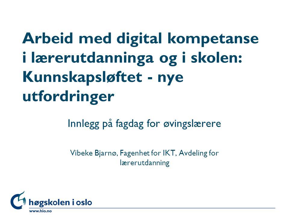 Høgskolen i Oslo Arbeid med digital kompetanse i lærerutdanninga og i skolen: Kunnskapsløftet - nye utfordringer Innlegg på fagdag for øvingslærere Vi