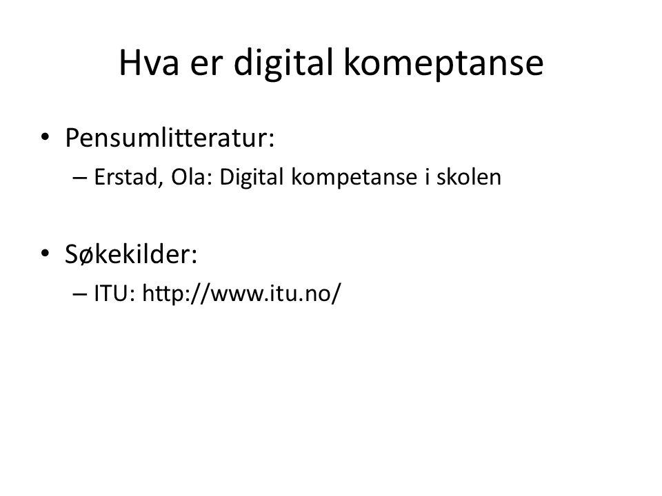 Hva er digital komeptanse Pensumlitteratur: – Erstad, Ola: Digital kompetanse i skolen Søkekilder: – ITU: http://www.itu.no/