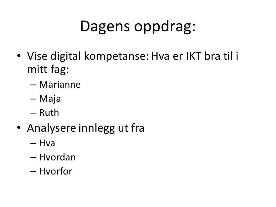 Dagens oppdrag: Vise digital kompetanse: Hva er IKT bra til i mitt fag: – Marianne – Maja – Ruth Analysere innlegg ut fra – Hva – Hvordan – Hvorfor