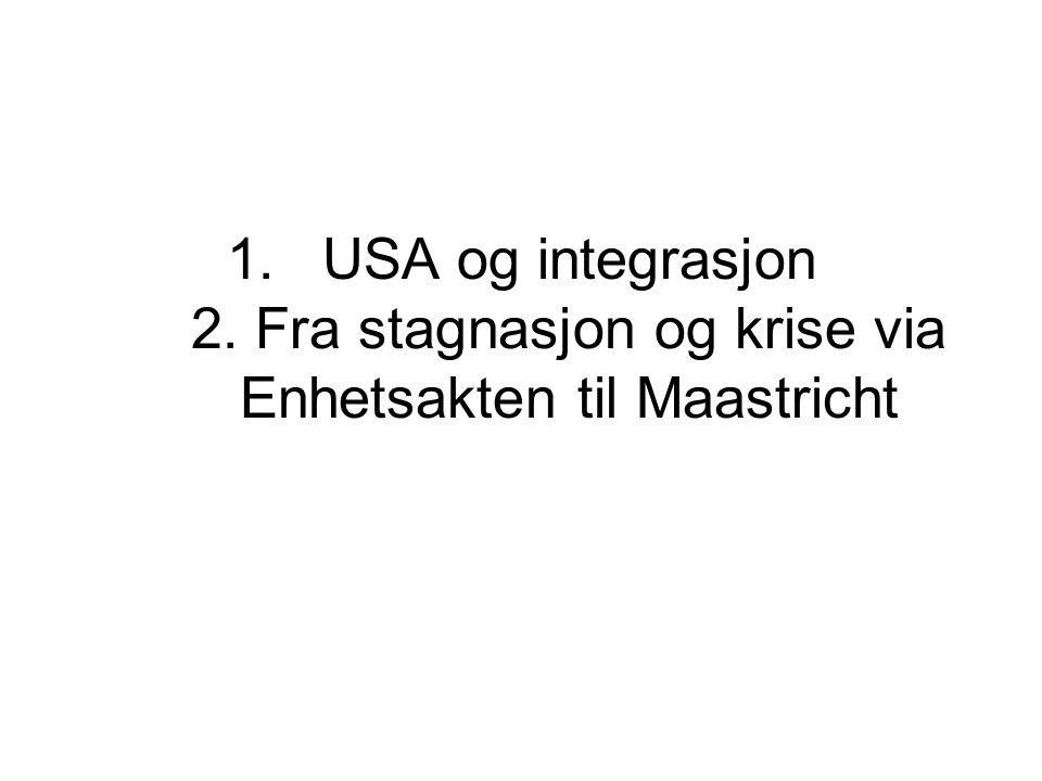 1.USA og integrasjon 2. Fra stagnasjon og krise via Enhetsakten til Maastricht
