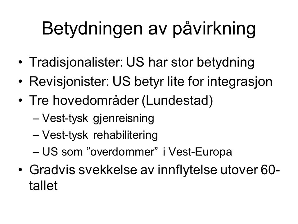 Betydningen av påvirkning Tradisjonalister: US har stor betydning Revisjonister: US betyr lite for integrasjon Tre hovedområder (Lundestad) –Vest-tysk gjenreisning –Vest-tysk rehabilitering –US som overdommer i Vest-Europa Gradvis svekkelse av innflytelse utover 60- tallet
