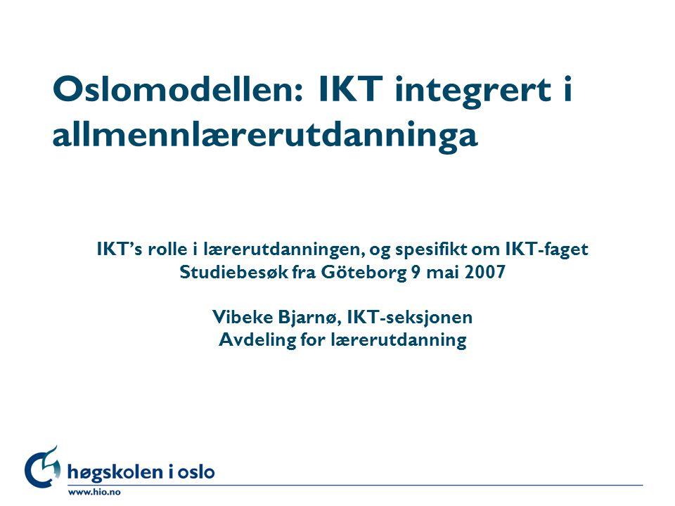 Høgskolen i Oslo Oslomodellen: IKT integrert i allmennlærerutdanninga IKT's rolle i lærerutdanningen, og spesifikt om IKT-faget Studiebesøk fra Göteborg 9 mai 2007 Vibeke Bjarnø, IKT-seksjonen Avdeling for lærerutdanning
