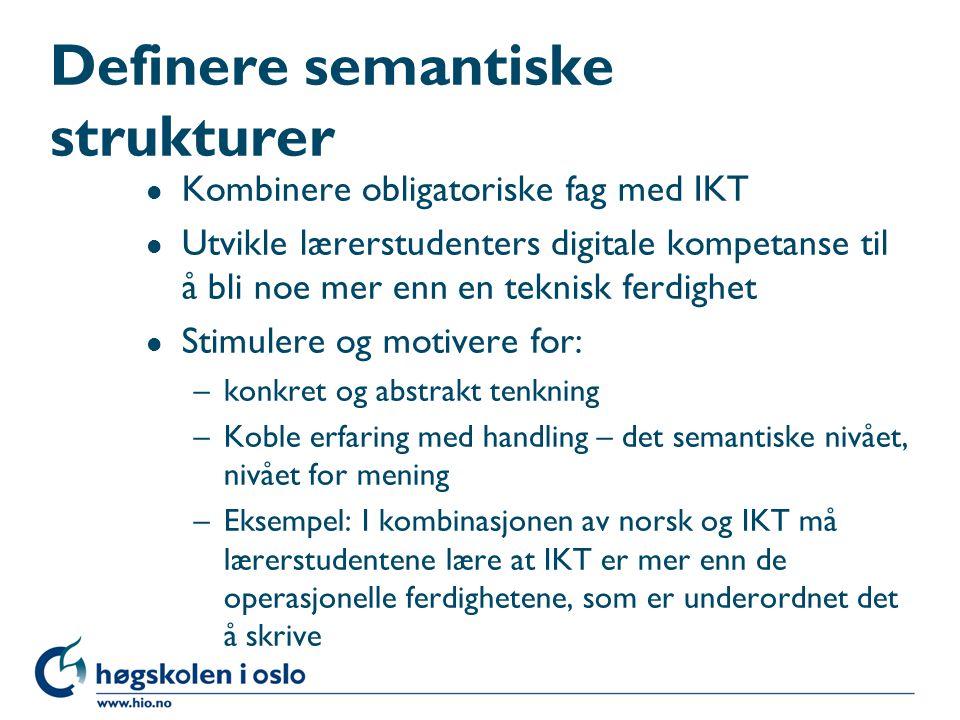 Definere semantiske strukturer l Kombinere obligatoriske fag med IKT l Utvikle lærerstudenters digitale kompetanse til å bli noe mer enn en teknisk ferdighet l Stimulere og motivere for: –konkret og abstrakt tenkning –Koble erfaring med handling – det semantiske nivået, nivået for mening –Eksempel: I kombinasjonen av norsk og IKT må lærerstudentene lære at IKT er mer enn de operasjonelle ferdighetene, som er underordnet det å skrive