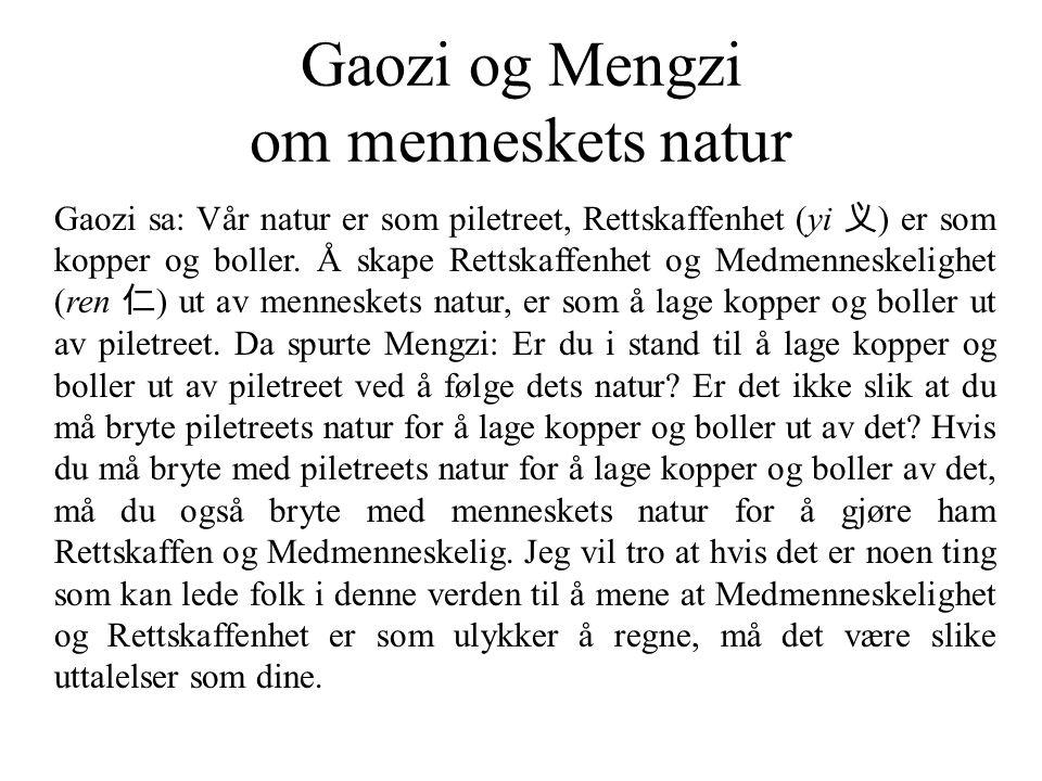 Gaozi og Mengzi om menneskets natur Gaozi sa: Vår natur er som piletreet, Rettskaffenhet (yi 义 ) er som kopper og boller. Å skape Rettskaffenhet og Me