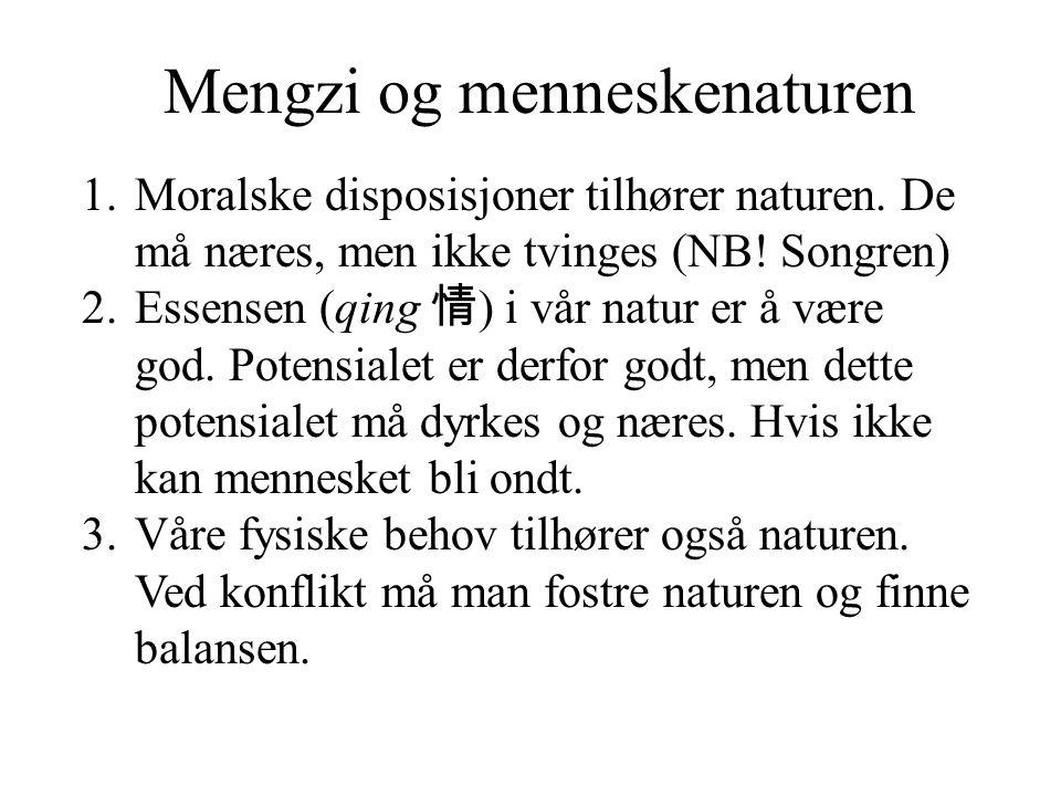 Mengzi og menneskenaturen 1.Moralske disposisjoner tilhører naturen. De må næres, men ikke tvinges (NB! Songren) 2.Essensen (qing 情 ) i vår natur er å