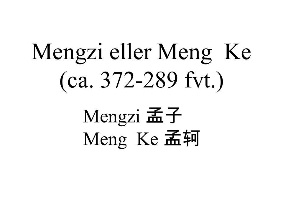 Mengzi eller Meng Ke (ca. 372-289 fvt.) Mengzi 孟子 Meng Ke 孟轲