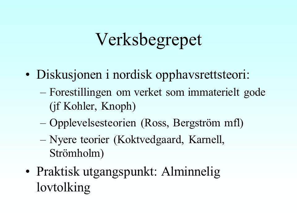 Verksbegrepet Diskusjonen i nordisk opphavsrettsteori: –Forestillingen om verket som immaterielt gode (jf Kohler, Knoph) –Opplevelsesteorien (Ross, Bergström mfl) –Nyere teorier (Koktvedgaard, Karnell, Strömholm) Praktisk utgangspunkt: Alminnelig lovtolking