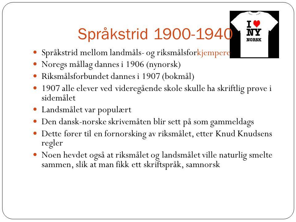 Språkstrid 1900-1940 Språkstrid mellom landmåls- og riksmålsforkjempere Noregs mållag dannes i 1906 (nynorsk) Riksmålsforbundet dannes i 1907 (bokmål)