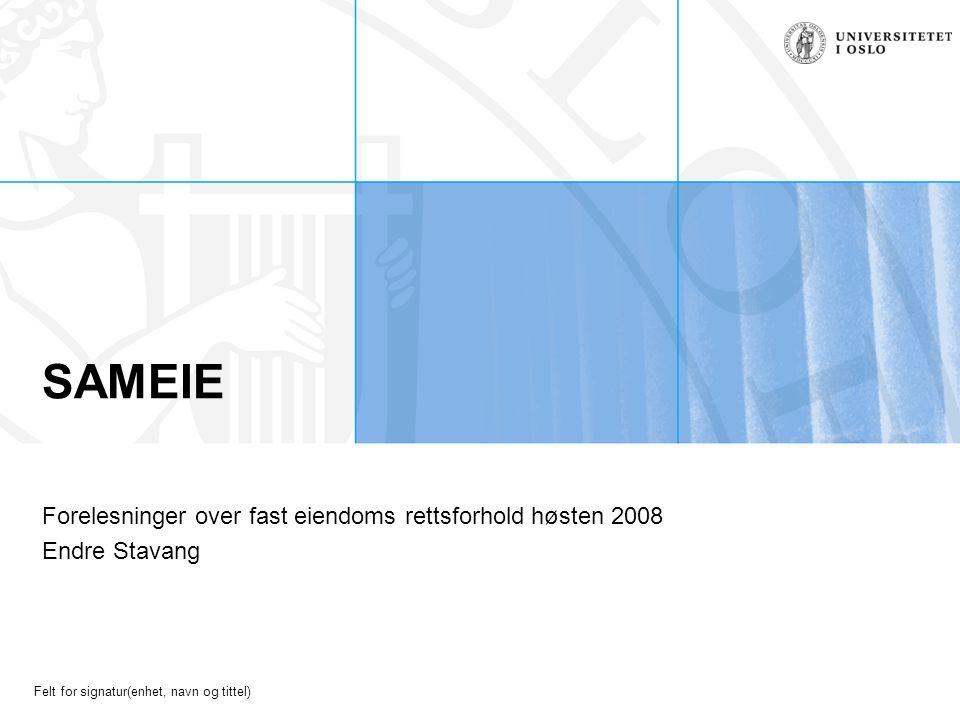 Felt for signatur(enhet, navn og tittel) SAMEIE Forelesninger over fast eiendoms rettsforhold høsten 2008 Endre Stavang