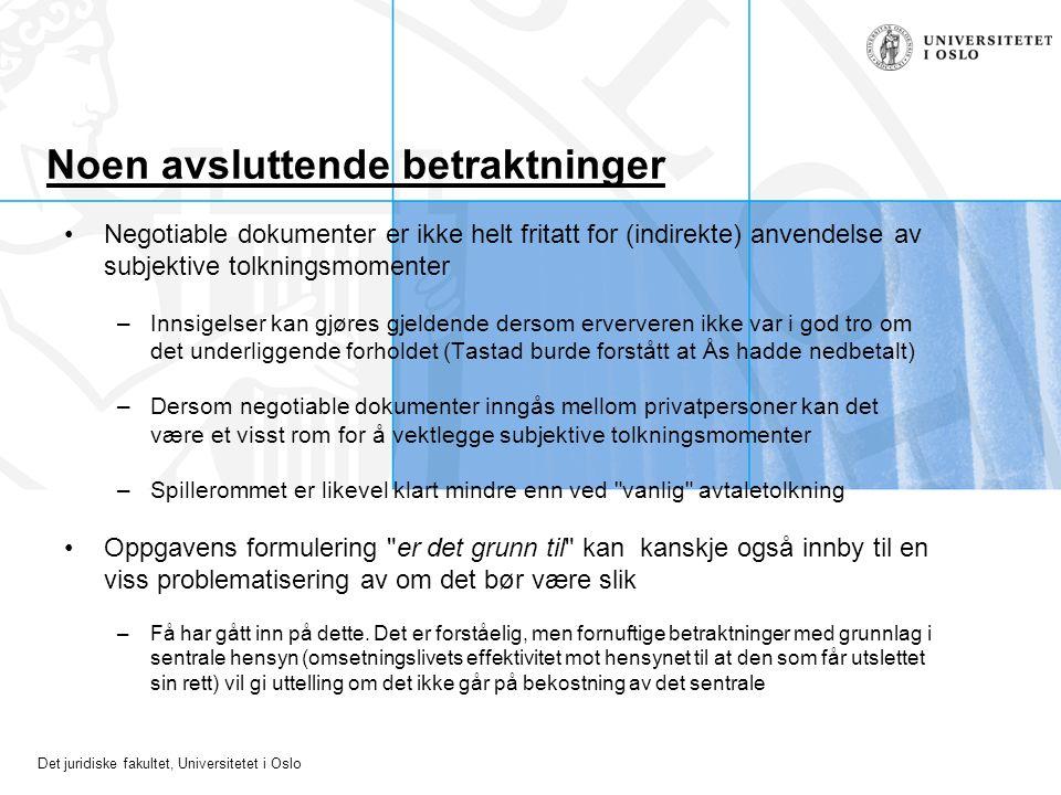 Det juridiske fakultet, Universitetet i Oslo Noen avsluttende betraktninger Negotiable dokumenter er ikke helt fritatt for (indirekte) anvendelse av subjektive tolkningsmomenter –Innsigelser kan gjøres gjeldende dersom erververen ikke var i god tro om det underliggende forholdet (Tastad burde forstått at Ås hadde nedbetalt) –Dersom negotiable dokumenter inngås mellom privatpersoner kan det være et visst rom for å vektlegge subjektive tolkningsmomenter –Spillerommet er likevel klart mindre enn ved vanlig avtaletolkning Oppgavens formulering er det grunn til kan kanskje også innby til en viss problematisering av om det bør være slik –Få har gått inn på dette.