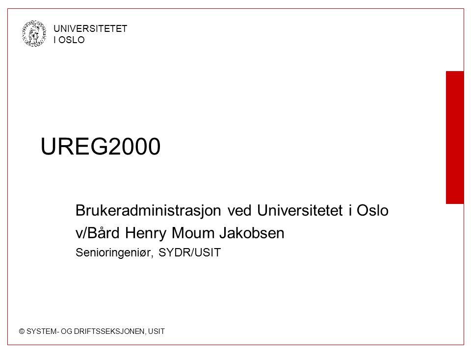 © SYSTEM- OG DRIFTSSEKSJONEN, USIT UNIVERSITETET I OSLO UREG2000 Brukeradministrasjon ved Universitetet i Oslo v/Bård Henry Moum Jakobsen Senioringeniør, SYDR/USIT