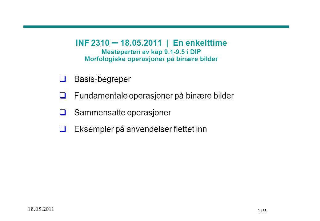 1 / 38 18.05.2011 INF 2310 – 18.05.2011 | En enkelttime Mesteparten av kap 9.1-9.5 i DIP Morfologiske operasjoner på binære bilder  Basis-begreper  Fundamentale operasjoner på binære bilder  Sammensatte operasjoner  Eksempler på anvendelser flettet inn