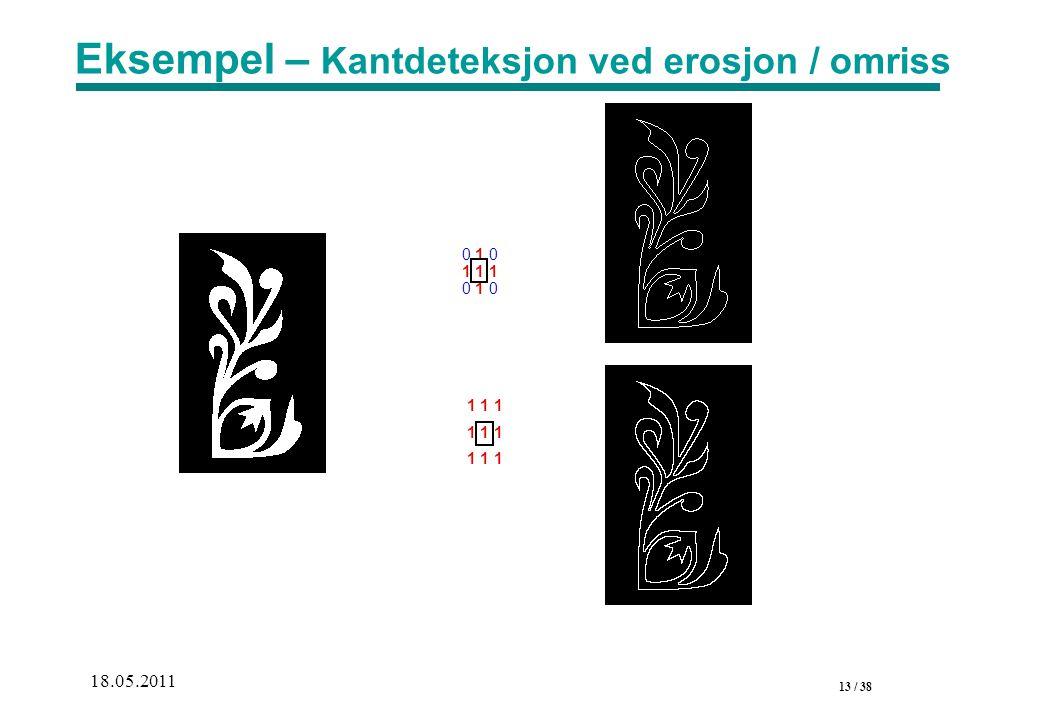 13 / 38 18.05.2011 Eksempel – Kantdeteksjon ved erosjon / omriss 1 1 1 0 1 0 1 1 1 0 1 0