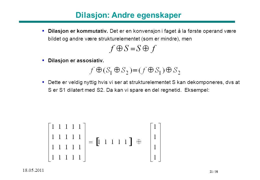 21 / 38 18.05.2011 Dilasjon: Andre egenskaper  Dilasjon er kommutativ.