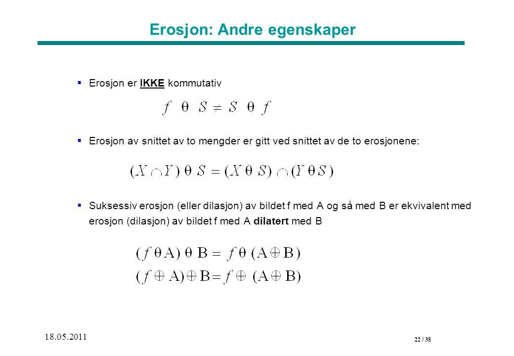 22 / 38 18.05.2011 Erosjon: Andre egenskaper  Erosjon er IKKE kommutativ  Erosjon av snittet av to mengder er gitt ved snittet av de to erosjonene:  Suksessiv erosjon (eller dilasjon) av bildet f med A og så med B er ekvivalent med erosjon (dilasjon) av bildet f med A dilatert med B