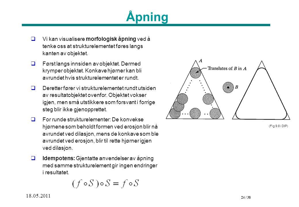 24 / 38 18.05.2011 Åpning  Vi kan visualisere morfologisk åpning ved å tenke oss at strukturelementet føres langs kanten av objektet.