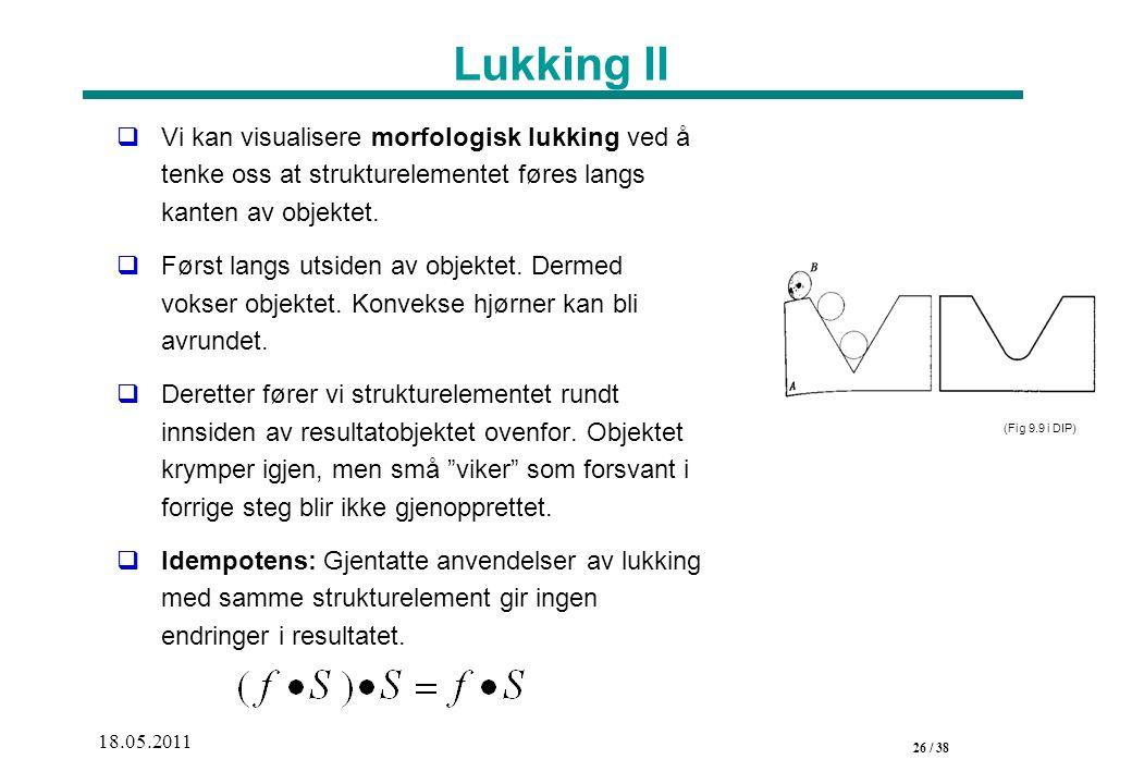 26 / 38 18.05.2011 Lukking II  Vi kan visualisere morfologisk lukking ved å tenke oss at strukturelementet føres langs kanten av objektet.