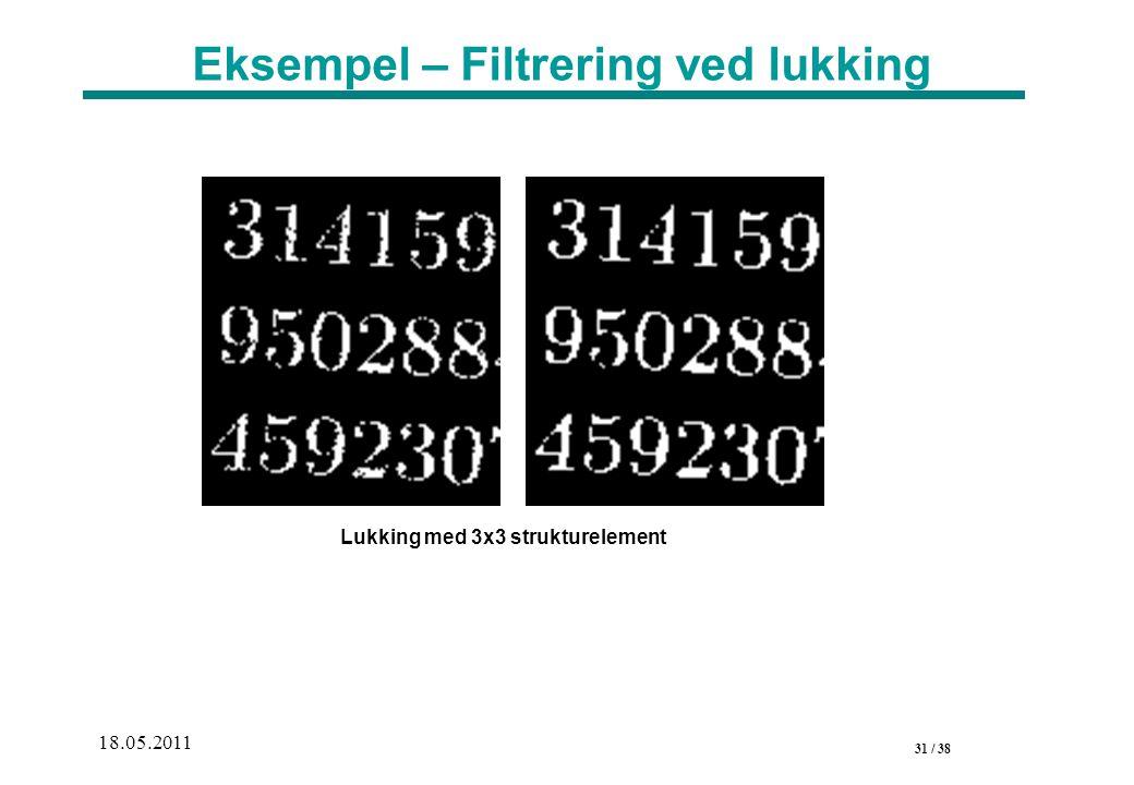 31 / 38 18.05.2011 Eksempel – Filtrering ved lukking Lukking med 3x3 strukturelement