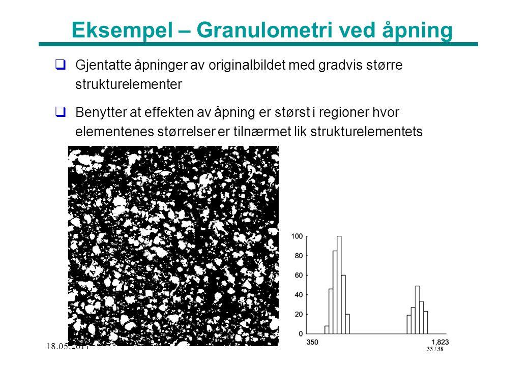 33 / 38 18.05.2011 Eksempel – Granulometri ved åpning  Gjentatte åpninger av originalbildet med gradvis større strukturelementer  Benytter at effekten av åpning er størst i regioner hvor elementenes størrelser er tilnærmet lik strukturelementets