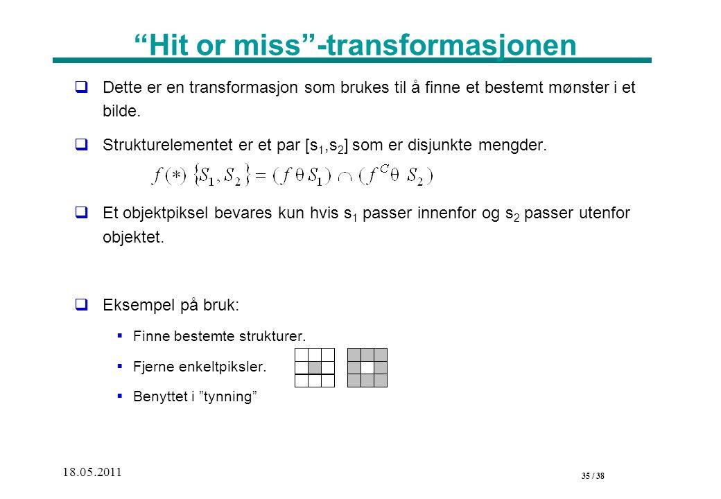 35 / 38 18.05.2011 Hit or miss -transformasjonen  Dette er en transformasjon som brukes til å finne et bestemt mønster i et bilde.