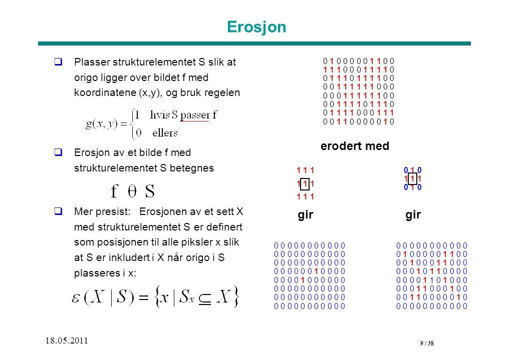 9 / 38 18.05.2011 Erosjon  Plasser strukturelementet S slik at origo ligger over bildet f med koordinatene (x,y), og bruk regelen  Erosjon av et bilde f med strukturelementet S betegnes  Mer presist: Erosjonen av et sett X med strukturelementet S er definert som posisjonen til alle piksler x slik at S er inkludert i X når origo i S plasseres i x: 0 1 0 0 0 0 0 1 1 0 0 1 1 1 0 0 0 1 1 1 1 0 0 1 1 1 0 1 1 1 1 0 0 0 0 1 1 1 1 1 1 0 0 0 0 0 0 1 1 1 1 1 1 0 0 0 0 1 1 1 1 0 1 1 1 0 0 1 1 1 1 0 0 0 1 1 1 0 0 1 1 0 0 0 0 0 1 0 1 1 1 erodert med gir 0 0 0 0 0 0 0 0 0 0 0 0 0 0 0 0 0 1 0 0 0 0 0 0 0 0 1 0 0 0 0 0 0 0 0 0 0 0 0 0 0 0 0 0 gir 0 0 0 0 0 0 0 0 0 0 0 0 1 0 0 0 0 0 1 1 0 0 0 0 1 0 0 0 1 1 0 0 0 0 0 0 1 0 1 1 0 0 0 0 0 0 0 0 1 1 0 1 0 0 0 0 0 0 1 1 0 0 0 1 0 0 0 0 1 1 0 0 0 0 0 1 0 0 0 0 0 0 0 0 0 0 0 0 0 1 0 1 1 1 0 1 0