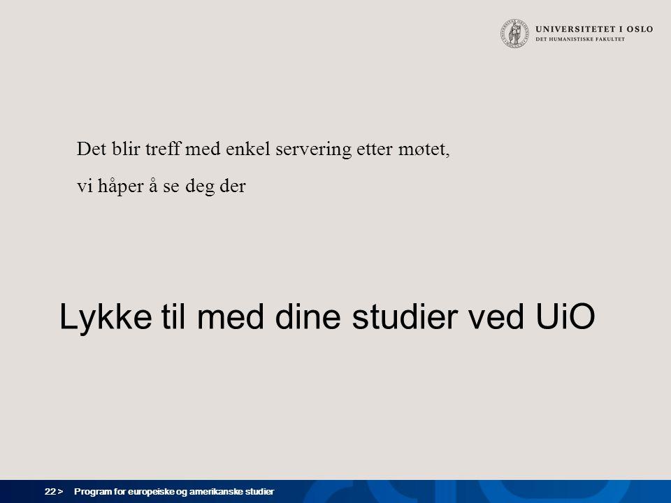 22 > Program for europeiske og amerikanske studier Lykke til med dine studier ved UiO Det blir treff med enkel servering etter møtet, vi håper å se de
