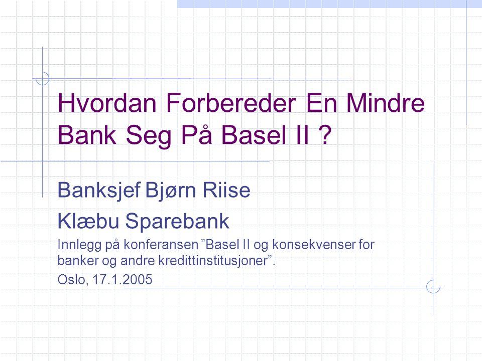 """Hvordan Forbereder En Mindre Bank Seg På Basel II ? Banksjef Bjørn Riise Klæbu Sparebank Innlegg på konferansen """"Basel II og konsekvenser for banker o"""