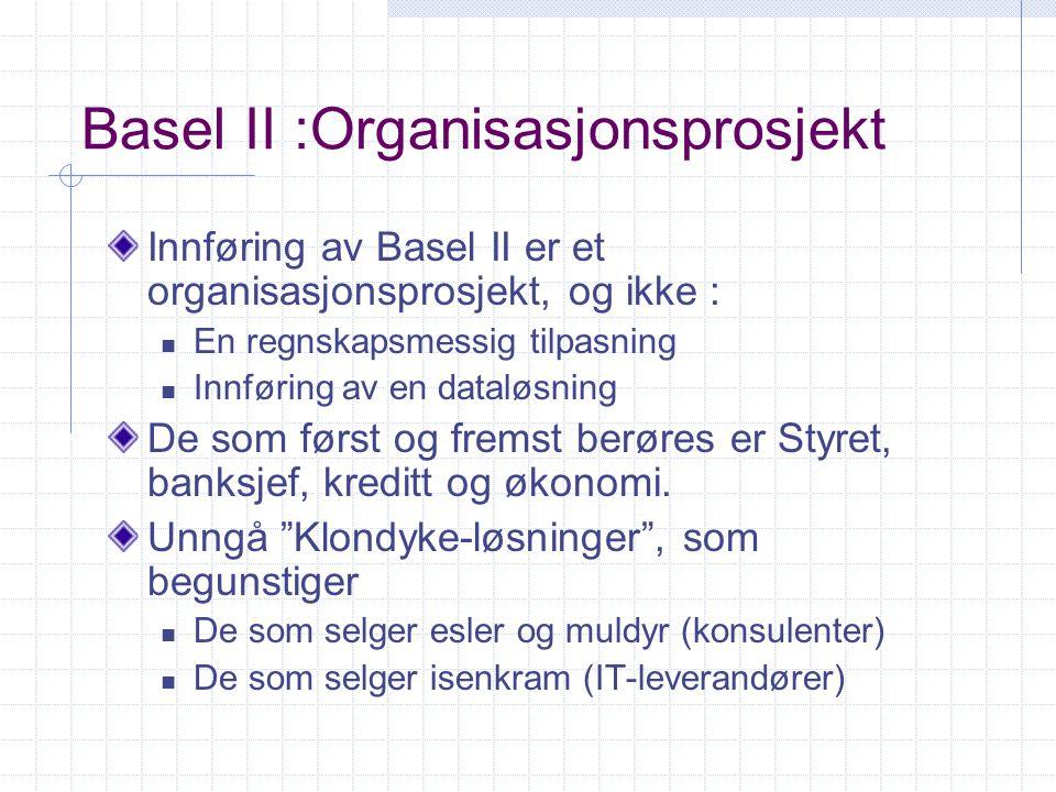 Basel II :Organisasjonsprosjekt Innføring av Basel II er et organisasjonsprosjekt, og ikke : En regnskapsmessig tilpasning Innføring av en dataløsning