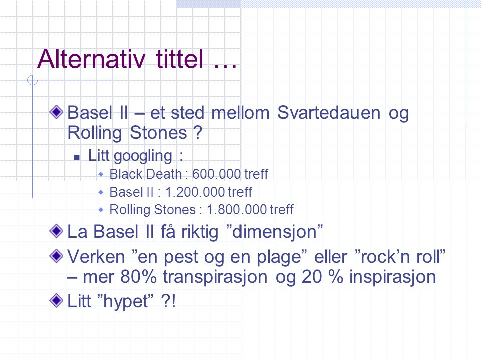 Alternativ tittel … Basel II – et sted mellom Svartedauen og Rolling Stones ? Litt googling :  Black Death : 600.000 treff  Basel II : 1.200.000 tre
