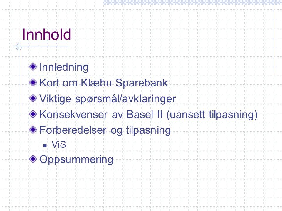 Innhold Innledning Kort om Klæbu Sparebank Viktige spørsmål/avklaringer Konsekvenser av Basel II (uansett tilpasning) Forberedelser og tilpasning ViS