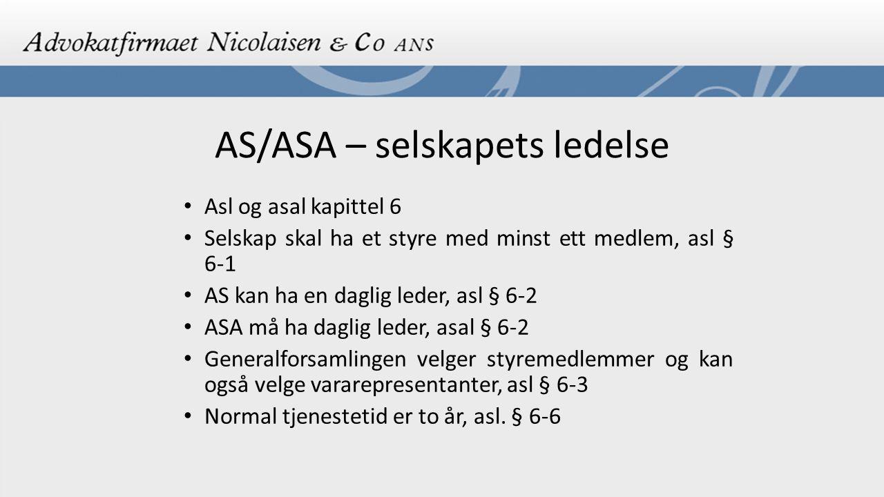 AS/ASA – selskapets ledelse Asl og asal kapittel 6 Selskap skal ha et styre med minst ett medlem, asl § 6-1 AS kan ha en daglig leder, asl § 6-2 ASA må ha daglig leder, asal § 6-2 Generalforsamlingen velger styremedlemmer og kan også velge vararepresentanter, asl § 6-3 Normal tjenestetid er to år, asl.