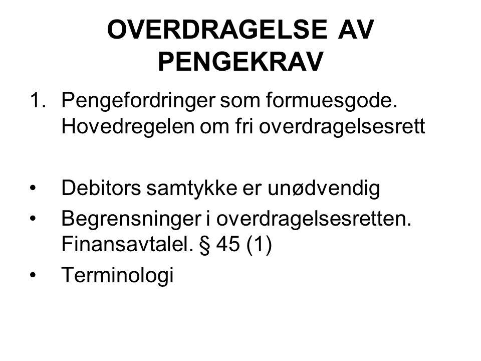 OVERDRAGELSE AV PENGEKRAV 1.Pengefordringer som formuesgode. Hovedregelen om fri overdragelsesrett Debitors samtykke er unødvendig Begrensninger i ove