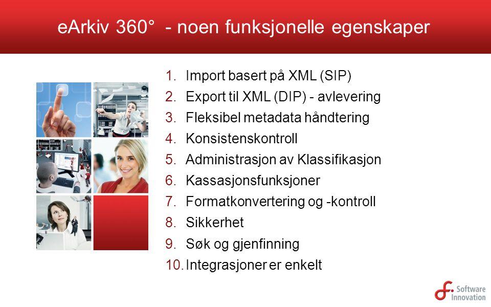 eArkiv 360° - noen funksjonelle egenskaper 1. Import basert på XML (SIP) 2. Export til XML (DIP) - avlevering 3. Fleksibel metadata håndtering 4. Kons