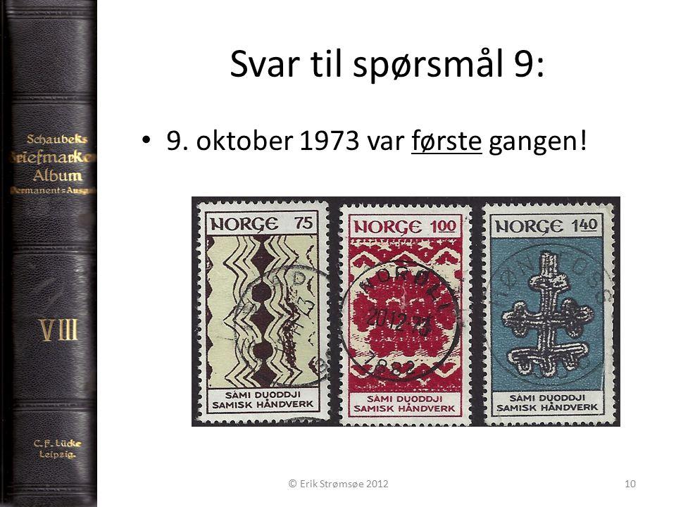 Svar til spørsmål 9: 10 9. oktober 1973 var første gangen! © Erik Strømsøe 2012