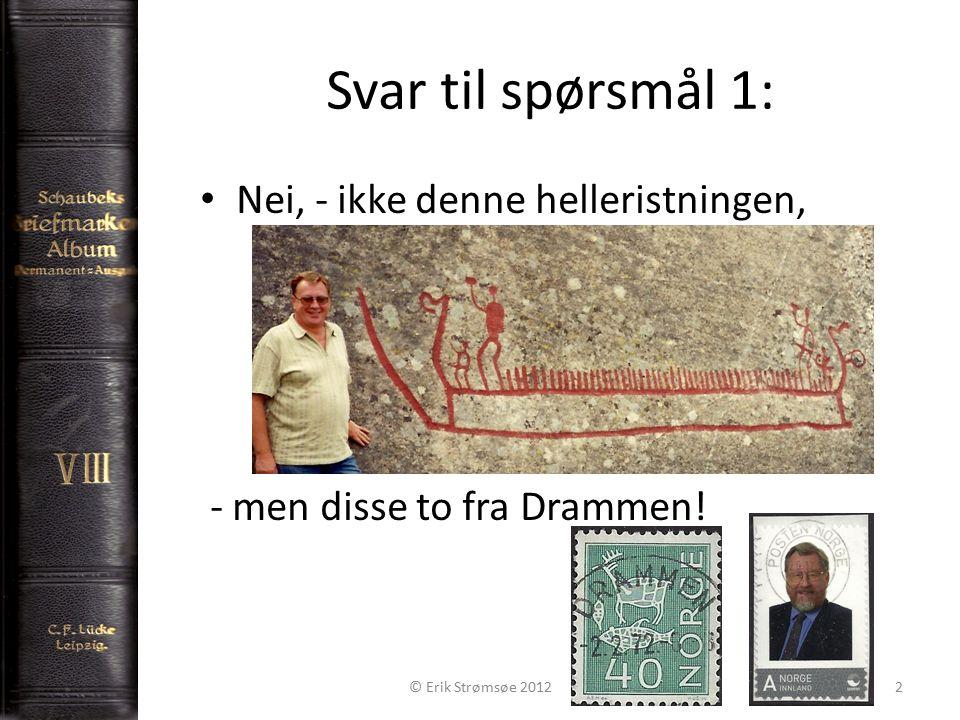 Svar til spørsmål 1: Nei, - ikke denne helleristningen, - men disse to fra Drammen.