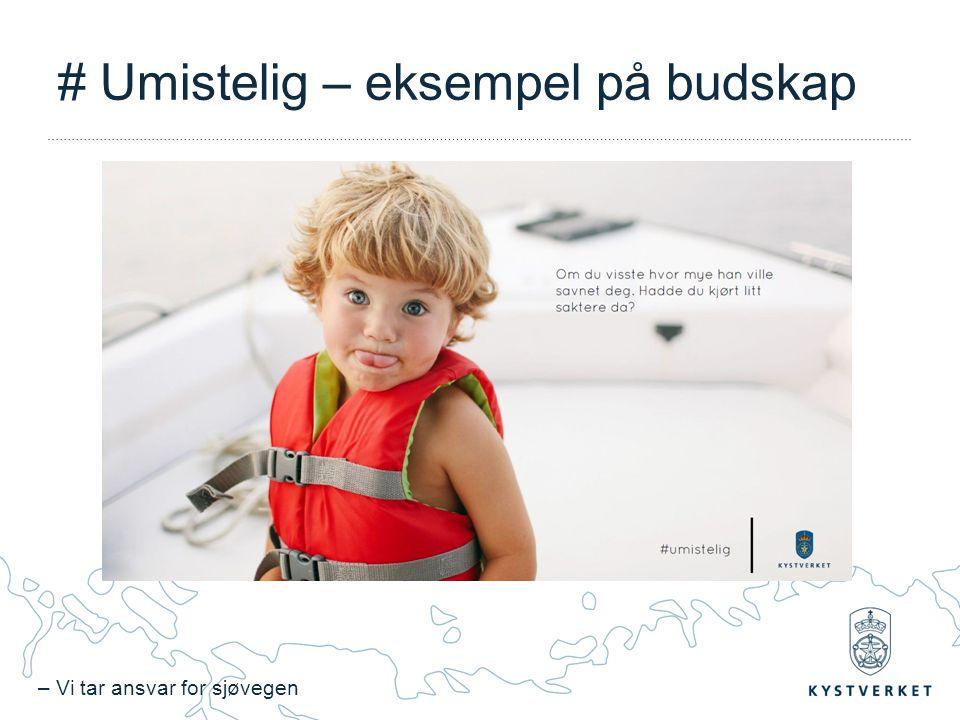 – Vi tar ansvar for sjøvegen # Umistelig – eksempel på budskap