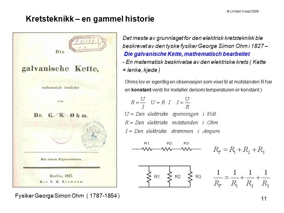 11 Kretsteknikk – en gammel historie Fysiker George Simon Ohm ( 1787-1854 ) Det meste av grunnlaget for den elektrisk kretsteknikk ble beskrevet av de