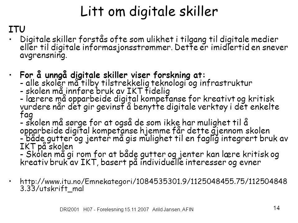 DRI2001 H07 - Forelesning 15.11.2007 Arild Jansen, AFIN 14 Litt om digitale skiller ITU Digitale skiller forstås ofte som ulikhet i tilgang til digitale medier eller til digitale informasjonsstrømmer.